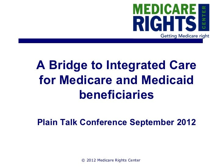 A Bridge to Integrated Carefor Medicare and Medicaid       beneficiariesPlain Talk Conference September 2012          © 20...