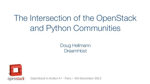 The Intersection of the OpenStack and Python Communities Doug Hellmann DreamHost  OpenStack in Action 4 ! - Paris – 5th De...