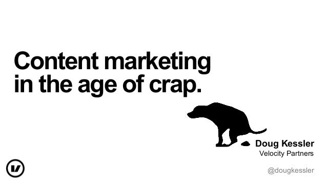 Content marketing in the age of crap. Doug Kessler Velocity Partners @dougkessler