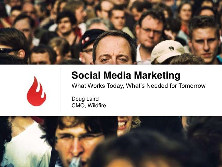 Social Media MarketingWhat Works Today, What's Needed for TomorrowDoug LairdCMO, Wildfire