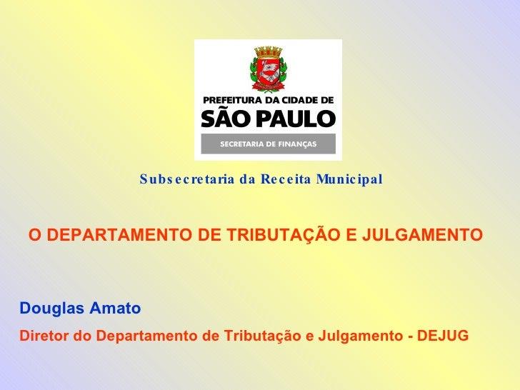 Subsecretaria da Receita Municipal  O DEPARTAMENTO DE TRIBUTAÇÃO E JULGAMENTO Douglas Amato Diretor do Departamento de Tri...
