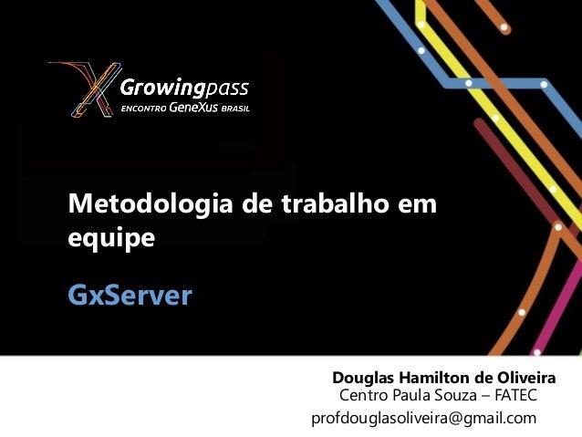 Metodologia de trabalho emequipeGxServer                    Douglas Hamilton de Oliveira                     Centro Paula ...
