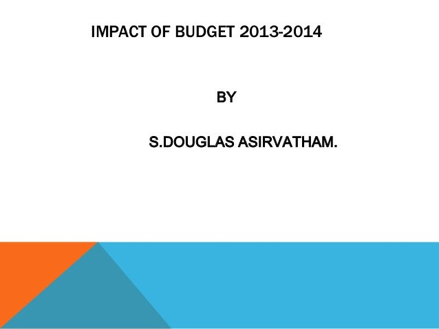 IMPACT OF BUDGET 2013-2014BYS.DOUGLAS ASIRVATHAM.