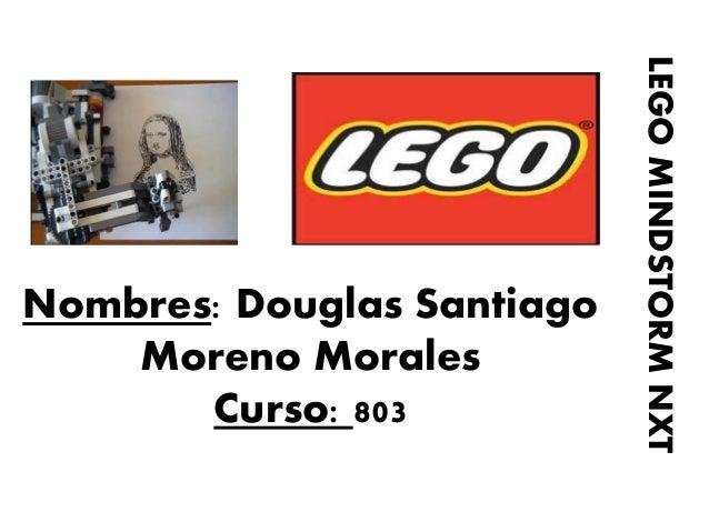 Nombres: Douglas Santiago Moreno Morales Curso: 803  LEGO MINDSTORM NXT