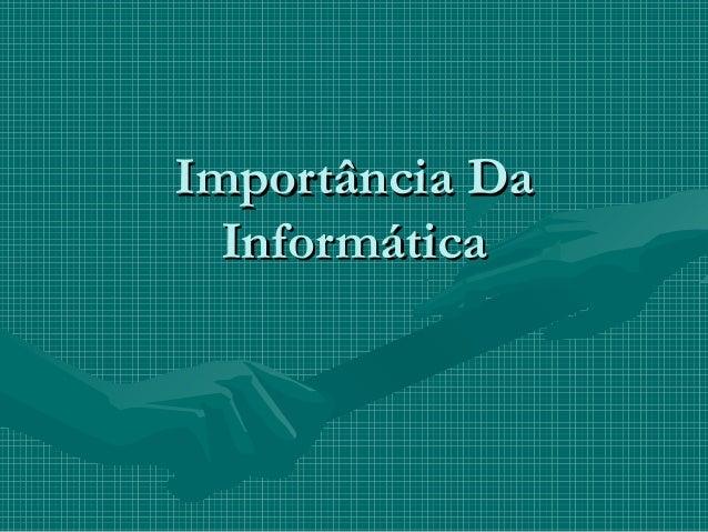 Importância DaImportância DaInformáticaInformática