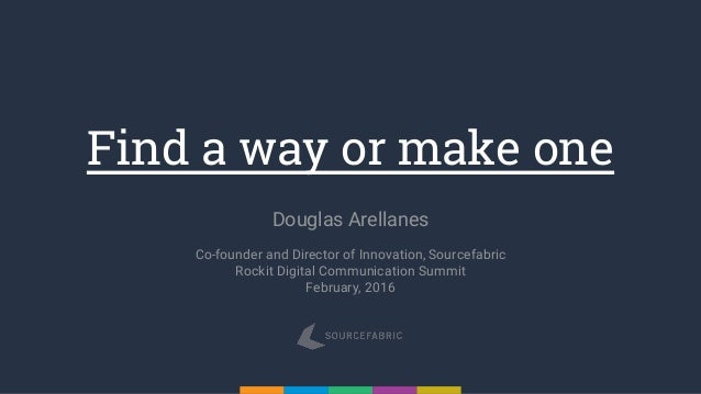 Find a way or make one Douglas Arellanes Co-founder and Director of Innovation, Sourcefabric Rockit Digital Communication ...