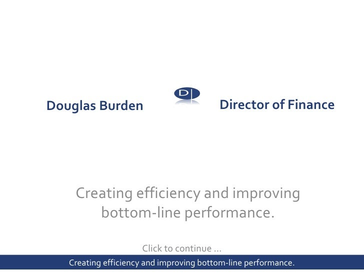 Director of Finance  Click to continue … Douglas Burden    Creating efficiency and improving  bottom-line  performance. B