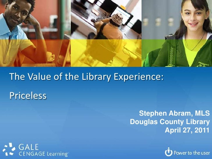 The Value of the Library Experience: <br />Priceless<br />Stephen Abram, MLS<br />Douglas County Library<br />April 27, 20...