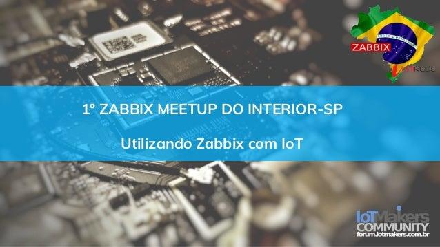 1º ZABBIX MEETUP DO INTERIOR-SP Utilizando Zabbix com IoT
