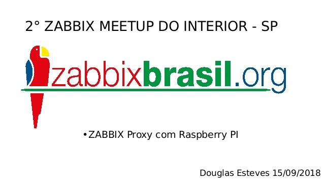 2° ZABBIX MEETUP DO INTERIOR - SP •ZABBIX Proxy com Raspberry PI Douglas Esteves 15/09/2018