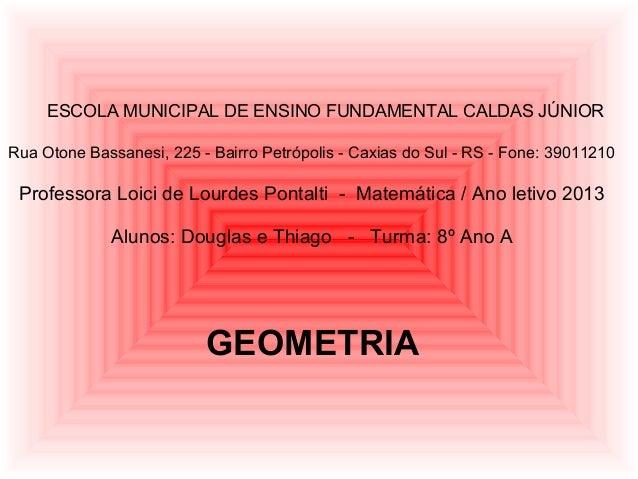 GEOMETRIAESCOLA MUNICIPAL DE ENSINO FUNDAMENTAL CALDAS JÚNIORRua Otone Bassanesi, 225 - Bairro Petrópolis - Caxias do Sul ...