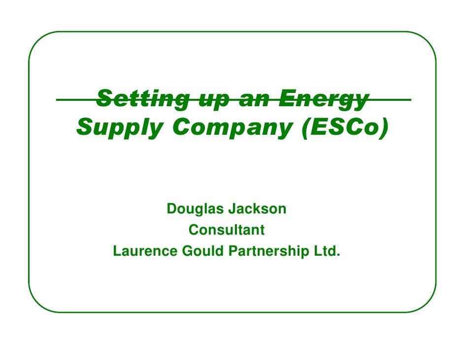 Setting up an Energy Supply Company (ESCo)            Douglas Jackson             Consultant   Laurence Gould Partnership ...