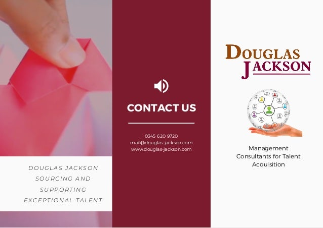 DOUGLAS JACKSON SOURCING AND SUPPORTING EXCEPTIONAL TALENT Management Consultants for Talent Acquisition CONTACT US 0345 6...