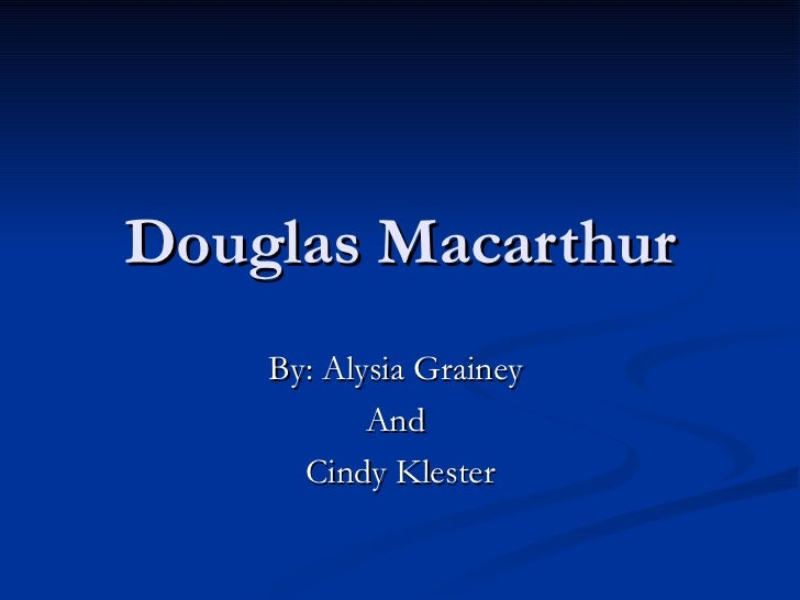 Douglas Macarthur By: Alysia Grainey  And  Cindy Klester