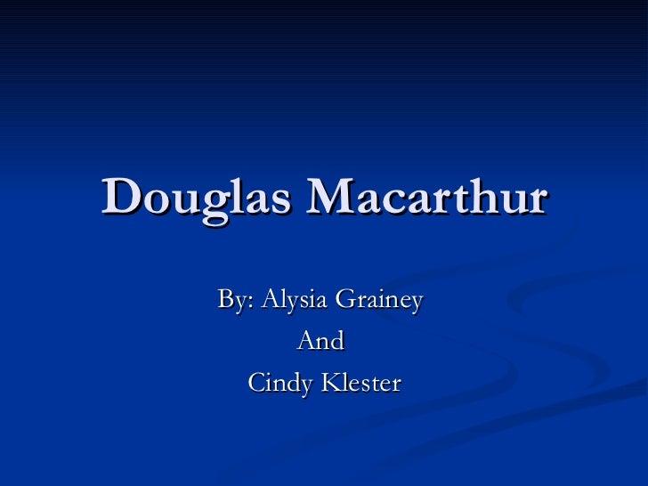 Douglas Macarthur By: Alysia Grainey  And  Cindy Klester