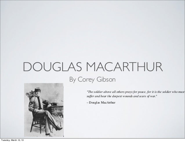 """DOUGLAS MACARTHUR                        By Corey Gibson                             """"The soldier above all others prays f..."""