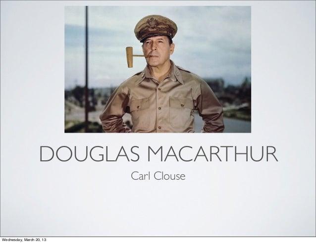 DOUGLAS MACARTHUR                          Carl ClouseWednesday, March 20, 13