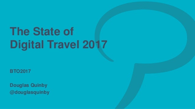 The State of Digital Travel 2017 BTO2017 Douglas Quinby @douglasquinby