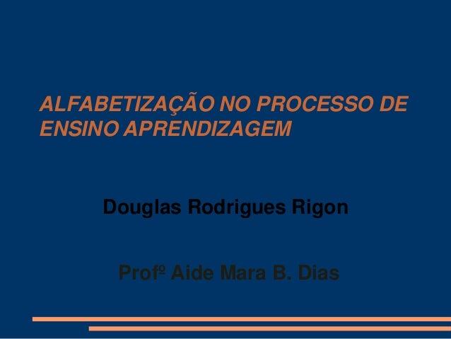ALFABETIZAÇÃO NO PROCESSO DE ENSINO APRENDIZAGEM  Douglas Rodrigues Rigon  Profº Aide Mara B. Dias