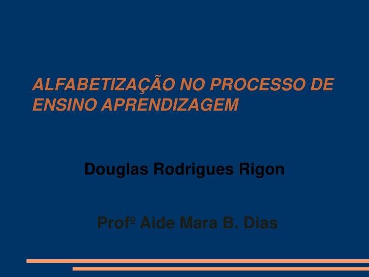 ALFABETIZAÇÃO NO PROCESSO DEENSINO APRENDIZAGEM    Douglas Rodrigues Rigon      Profº Aide Mara B. Dias
