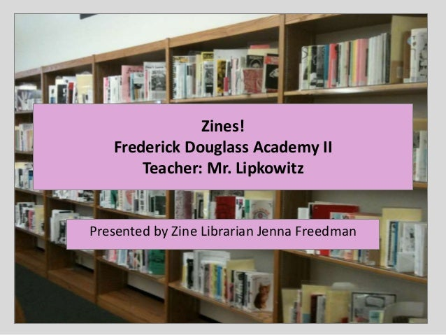 Zines! Frederick Douglass Academy II Teacher: Mr. Lipkowitz Presented by Zine Librarian Jenna Freedman