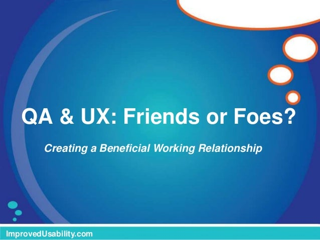QA & UX: Friends or Foes? ImprovedUsability.com Creating a Beneficial Working Relationship