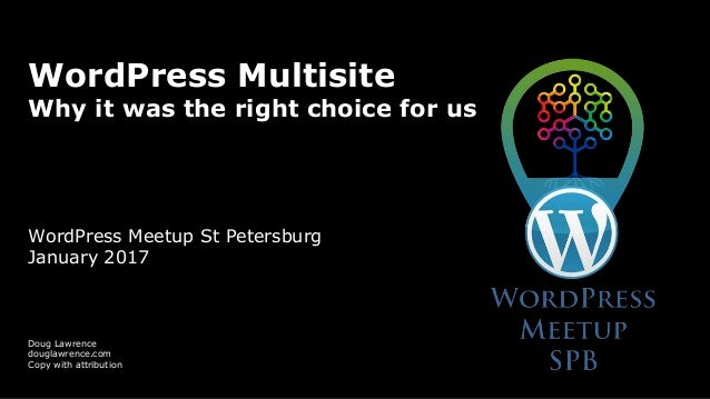 WordPress Multisite Why it was the right choice for us WordPress Meetup St Petersburg January 2017 Doug Lawrence douglawre...