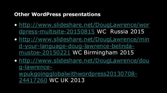 Other WordPress presentations • http://www.slideshare.net/DougLawrence/wor dpress-multisite-20150815 WC Russia 2015 • http...
