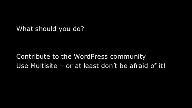 What should you do? Contribute to the WordPress community Use Multisite – or at least don't be afraid of it! 14