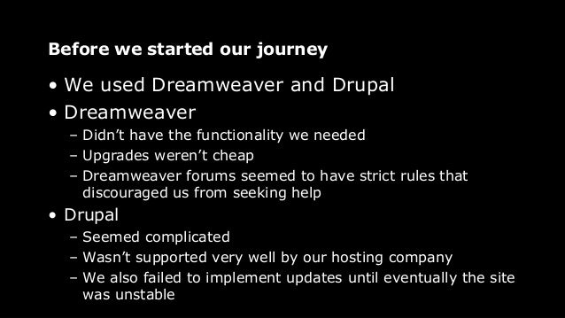 Before we started our journey • We used Dreamweaver and Drupal • Dreamweaver – Didn't have the functionality we needed – U...