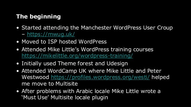 The beginning • Started attending the Manchester WordPress User Croup – https://mwug.uk/ • Moved to ISP hosted WordPress •...