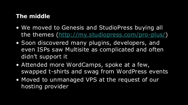 The middle • We moved to Genesis and StudioPress buying all the themes (http://my.studiopress.com/pro-plus/) • Soon discov...