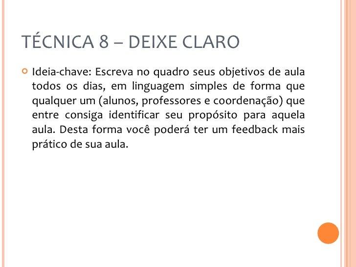 TÉCNICA 8 – DEIXE CLARO <ul><li>Ideia-chave: Escreva no quadro seus objetivos de aula todos os dias, em linguagem simples ...