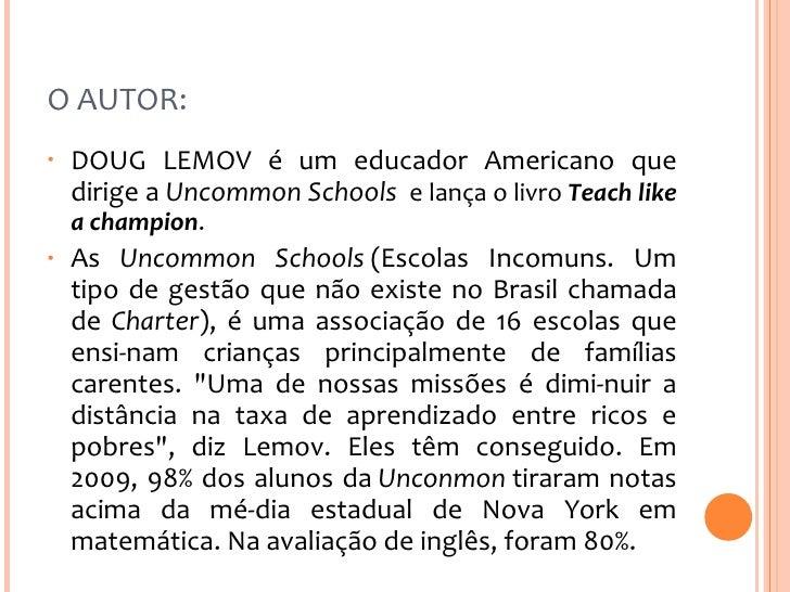 O AUTOR:  <ul><li>DOUG LEMOV é um educador Americano que dirige a  Uncommon Schools  e lança o livro Teach like a champio...
