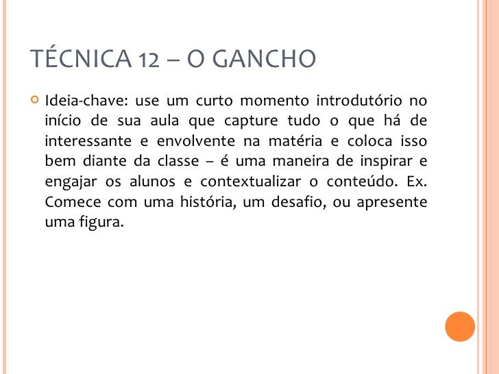 TÉCNICA 12 – O GANCHO <ul><li>Ideia-chave: use um curto momento introdutório no início de sua aula que capture tudo o que ...