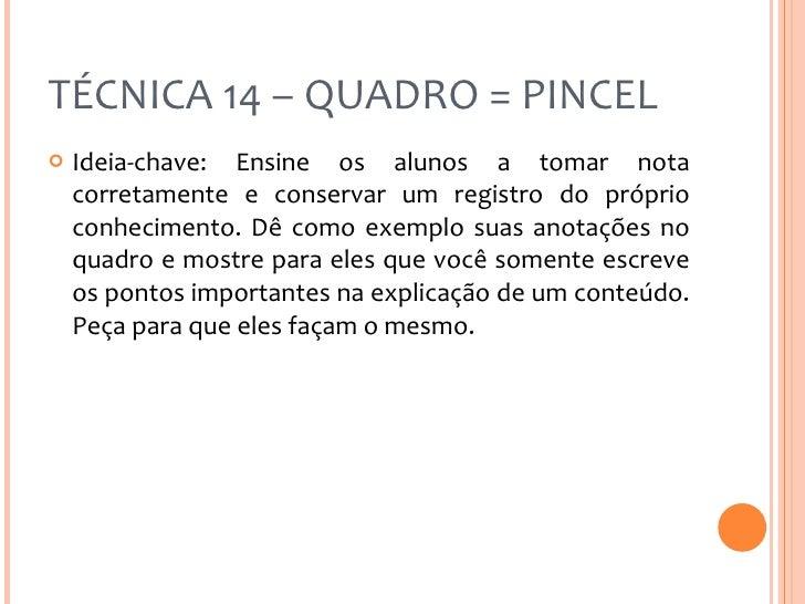TÉCNICA 14 – QUADRO = PINCEL <ul><li>Ideia-chave: Ensine os alunos a tomar nota corretamente e conservar um registro do pr...