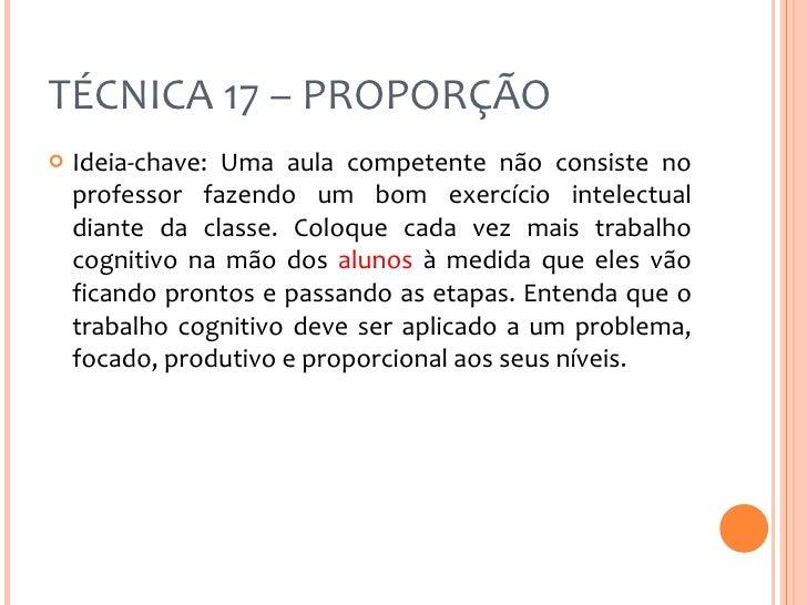 TÉCNICA 17 – PROPORÇÃO <ul><li>Ideia-chave: Uma aula competente não consiste no professor fazendo um bom exercício intelec...