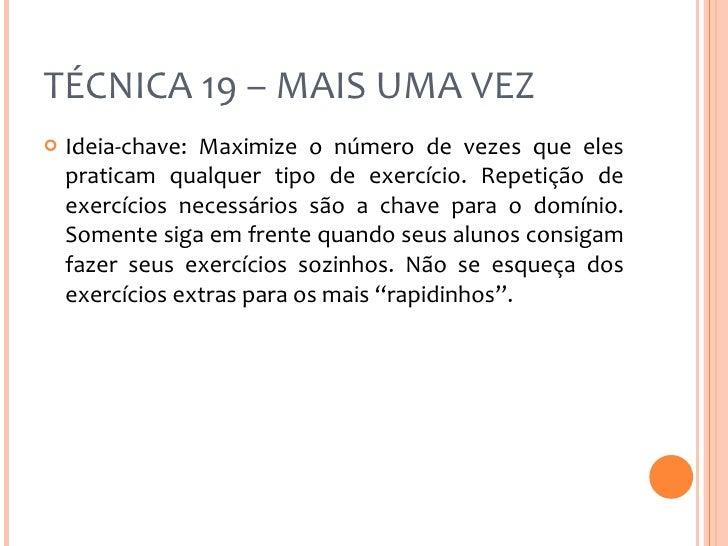 TÉCNICA 19 – MAIS UMA VEZ <ul><li>Ideia-chave: Maximize o número de vezes que eles praticam qualquer tipo de exercício. Re...