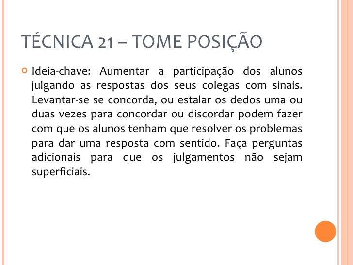 TÉCNICA 21 – TOME POSIÇÃO <ul><li>Ideia-chave: Aumentar a participação dos alunos julgando as respostas dos seus colegas c...