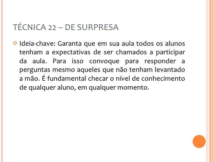 TÉCNICA 22 – DE SURPRESA <ul><li>Ideia-chave: Garanta que em sua aula todos os alunos tenham a expectativas de ser chamado...