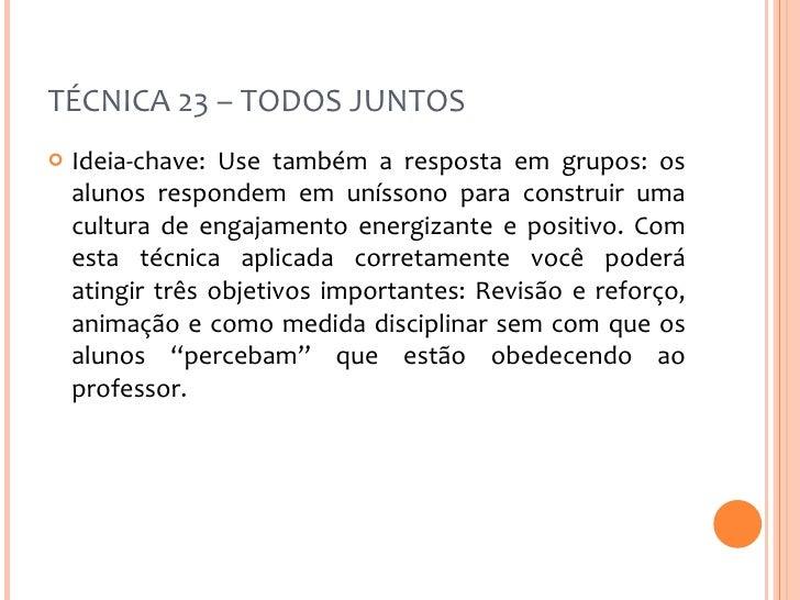 TÉCNICA 23 – TODOS JUNTOS <ul><li>Ideia-chave: Use também a resposta em grupos: os alunos respondem em uníssono para const...
