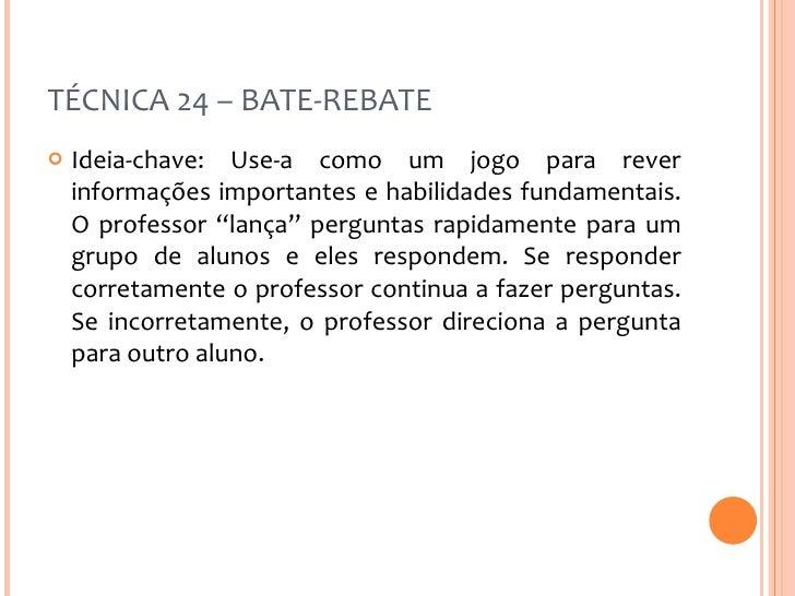 TÉCNICA 24 – BATE-REBATE <ul><li>Ideia-chave: Use-a como um jogo para rever informações importantes e habilidades fundamen...