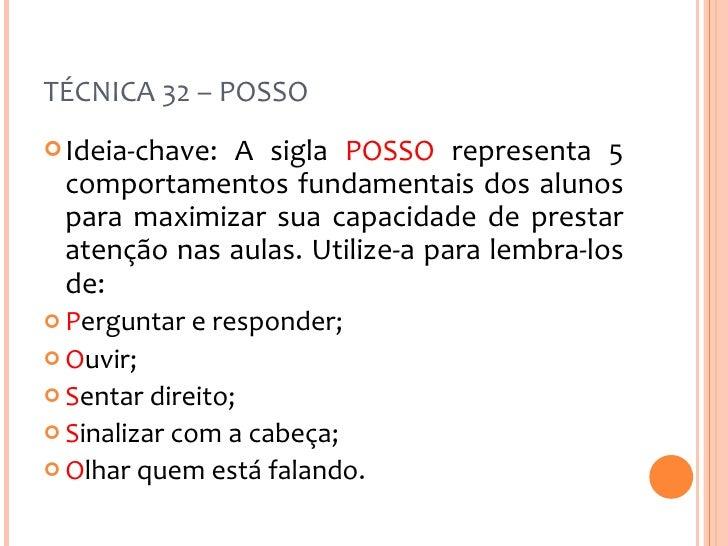TÉCNICA 32 – POSSO <ul><li>Ideia-chave: A sigla  POSSO  representa 5 comportamentos fundamentais dos alunos para maximizar...