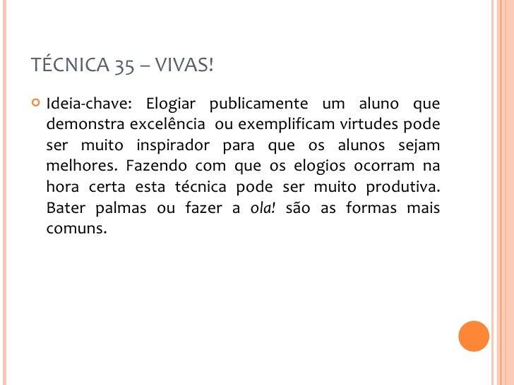 TÉCNICA 35 – VIVAS! <ul><li>Ideia-chave: Elogiar publicamente um aluno que demonstra excelência  ou exemplificam virtudes ...