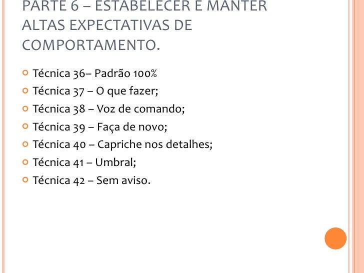 PARTE 6 – ESTABELECER E MANTER ALTAS EXPECTATIVAS DE COMPORTAMENTO. <ul><li>Técnica 36– Padrão 100% </li></ul><ul><li>Técn...