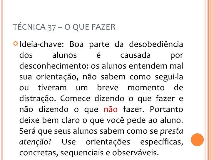 TÉCNICA 37 – O QUE FAZER <ul><li>Ideia-chave: Boa parte da desobediência dos alunos é causada por desconhecimento: os alun...