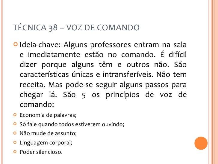 TÉCNICA 38 – VOZ DE COMANDO <ul><li>Ideia-chave: Alguns professores entram na sala e imediatamente estão no comando. É dif...