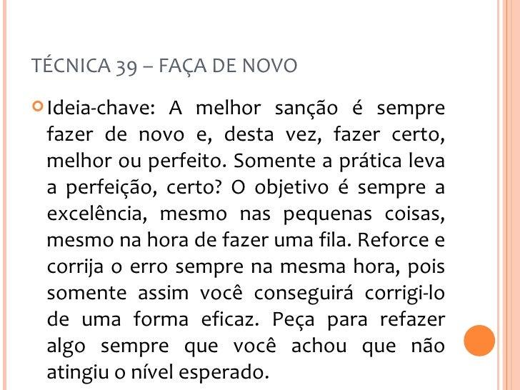 TÉCNICA 39 – FAÇA DE NOVO <ul><li>Ideia-chave: A melhor sanção é sempre fazer de novo e, desta vez, fazer certo, melhor ou...