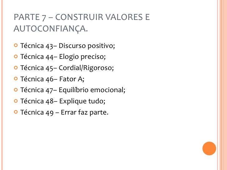 PARTE 7 – CONSTRUIR VALORES E AUTOCONFIANÇA. <ul><li>Técnica 43– Discurso positivo; </li></ul><ul><li>Técnica 44– Elogio p...