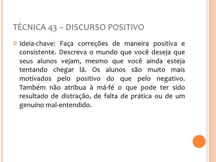 TÉCNICA 43 – DISCURSO POSITIVO <ul><li>Ideia-chave: Faça correções de maneira positiva e consistente. Descreva o mundo que...